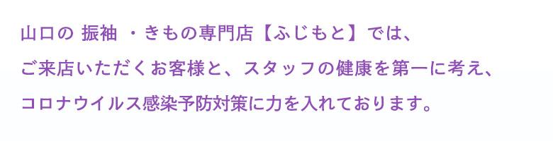 山口県山口市に呉服店を構える「ふじもと」では、ご来店いただくお客様と、スタッフの健康を第一に考え、ふじもとでもコロナウイルス感染予防対策に力を入れております。
